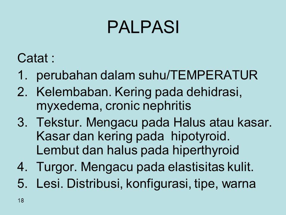 18 PALPASI Catat : 1.perubahan dalam suhu/TEMPERATUR 2.Kelembaban. Kering pada dehidrasi, myxedema, cronic nephritis 3.Tekstur. Mengacu pada Halus ata