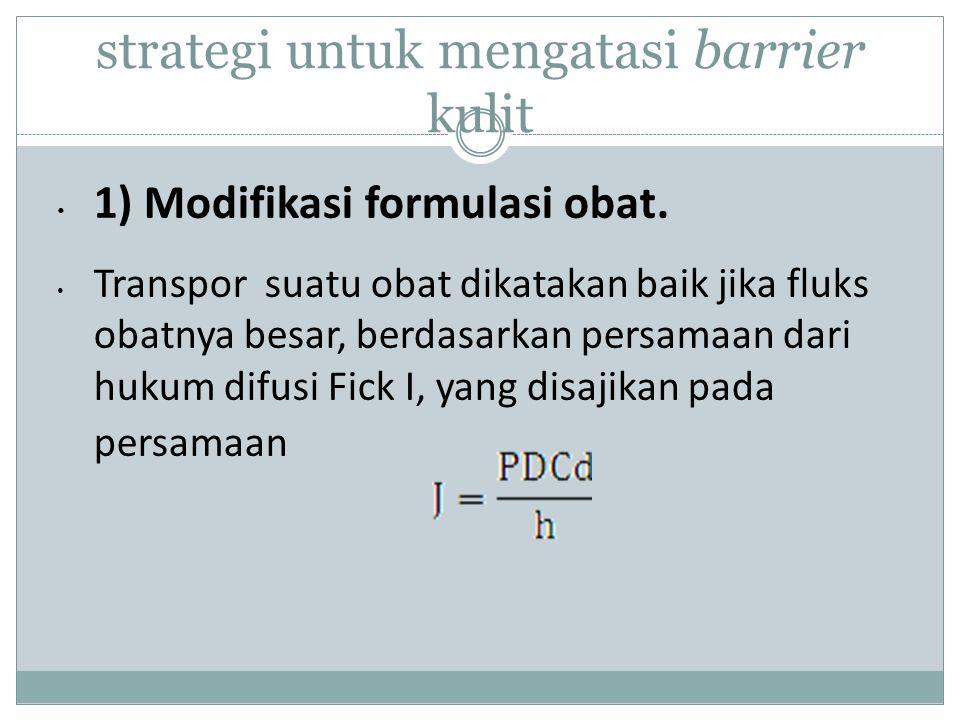 strategi untuk mengatasi barrier kulit 1) Modifikasi formulasi obat.