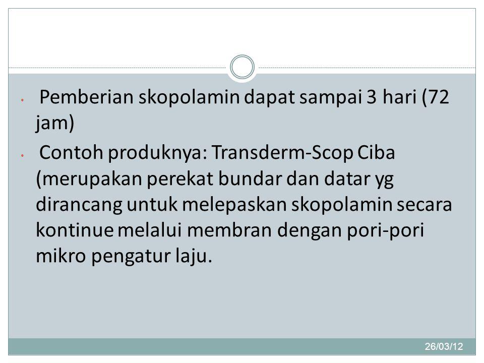26/03/12 Pemberian skopolamin dapat sampai 3 hari (72 jam) Contoh produknya: Transderm-Scop Ciba (merupakan perekat bundar dan datar yg dirancang untuk melepaskan skopolamin secara kontinue melalui membran dengan pori-pori mikro pengatur laju.