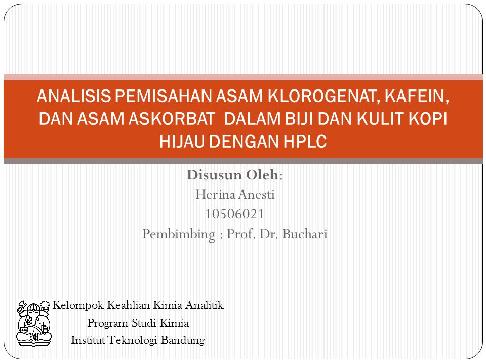 Disusun Oleh: Herina Anesti 10506021 Pembimbing : Prof. Dr. Buchari ANALISIS PEMISAHAN ASAM KLOROGENAT, KAFEIN, DAN ASAM ASKORBAT DALAM BIJI DAN KULIT