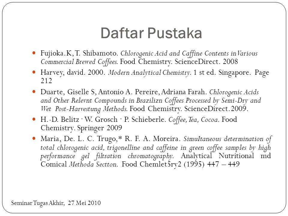 Daftar Pustaka Fujioka.K, T. Shibamoto. Chlorogenic Acid and Caffine Contents in Various Commercial Brewed Coffees. Food Chemistry. ScienceDirect. 200