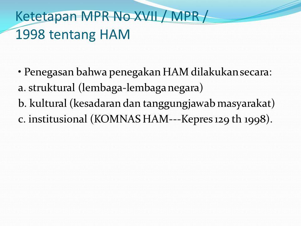 Ketetapan MPR No XVII / MPR / 1998 tentang HAM Penegasan bahwa penegakan HAM dilakukan secara: a. struktural (lembaga-lembaga negara) b. kultural (kes