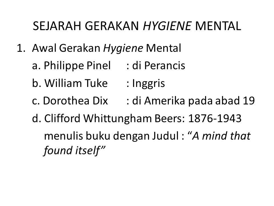SEJARAH GERAKAN HYGIENE MENTAL 1.Awal Gerakan Hygiene Mental a. Philippe Pinel: di Perancis b. William Tuke: Inggris c. Dorothea Dix: di Amerika pada
