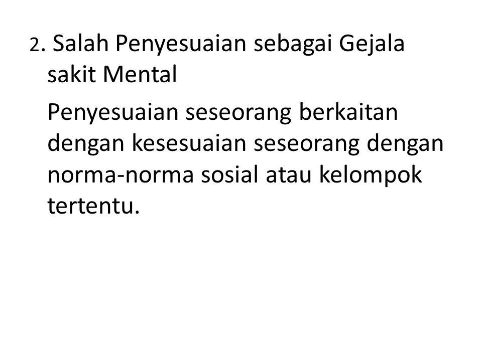 2. Salah Penyesuaian sebagai Gejala sakit Mental Penyesuaian seseorang berkaitan dengan kesesuaian seseorang dengan norma-norma sosial atau kelompok t