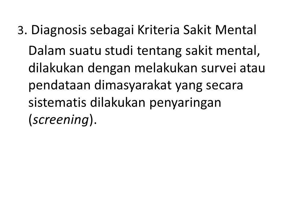 3. Diagnosis sebagai Kriteria Sakit Mental Dalam suatu studi tentang sakit mental, dilakukan dengan melakukan survei atau pendataan dimasyarakat yang