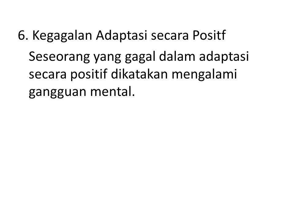 6. Kegagalan Adaptasi secara Positf Seseorang yang gagal dalam adaptasi secara positif dikatakan mengalami gangguan mental.