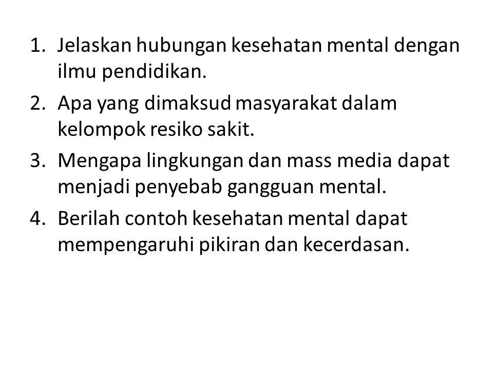 1.Jelaskan hubungan kesehatan mental dengan ilmu pendidikan. 2.Apa yang dimaksud masyarakat dalam kelompok resiko sakit. 3.Mengapa lingkungan dan mass