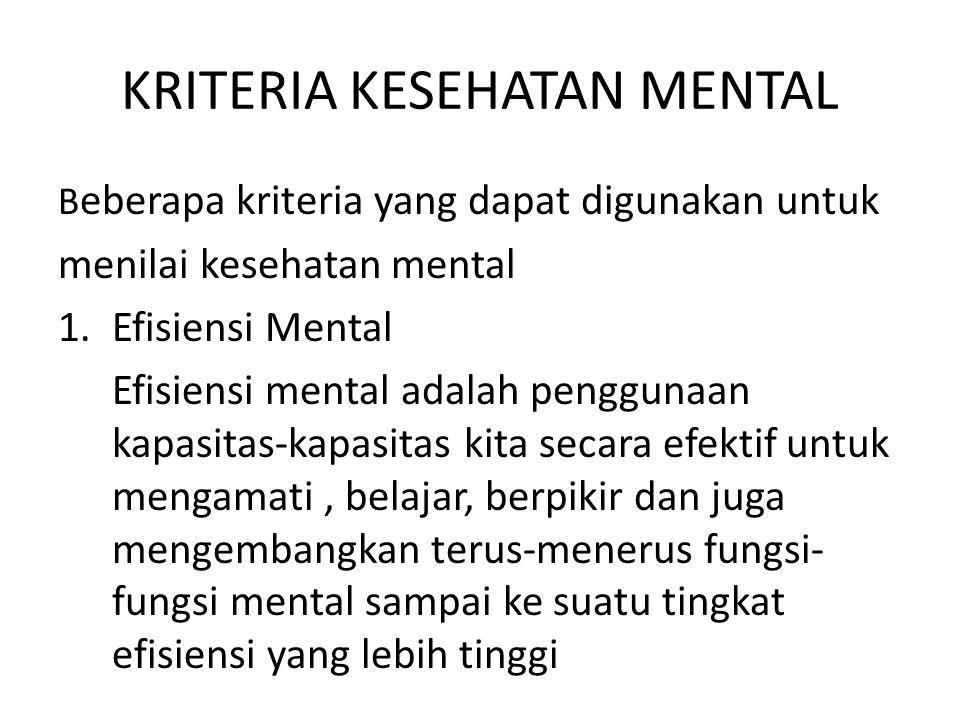KRITERIA KESEHATAN MENTAL B eberapa kriteria yang dapat digunakan untuk menilai kesehatan mental 1.Efisiensi Mental Efisiensi mental adalah penggunaan