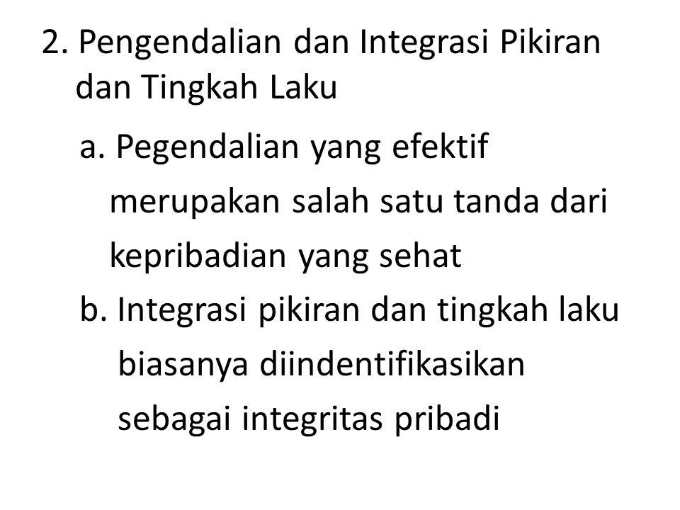 2. Pengendalian dan Integrasi Pikiran dan Tingkah Laku a. Pegendalian yang efektif merupakan salah satu tanda dari kepribadian yang sehat b. Integrasi