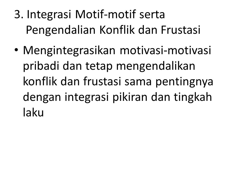3. Integrasi Motif-motif serta Pengendalian Konflik dan Frustasi Mengintegrasikan motivasi-motivasi pribadi dan tetap mengendalikan konflik dan frusta