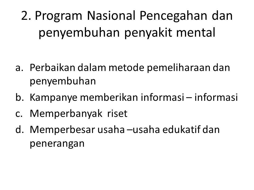 2. Program Nasional Pencegahan dan penyembuhan penyakit mental a.Perbaikan dalam metode pemeliharaan dan penyembuhan b.Kampanye memberikan informasi –