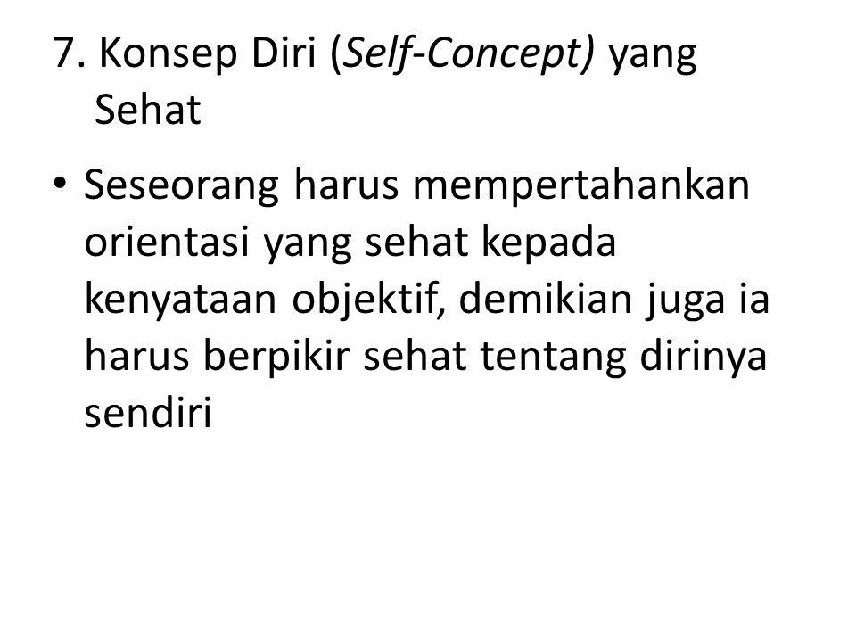 7. Konsep Diri (Self-Concept) yang Sehat Seseorang harus mempertahankan orientasi yang sehat kepada kenyataan objektif, demikian juga ia harus berpiki