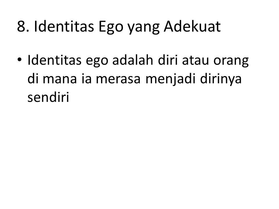 8. Identitas Ego yang Adekuat Identitas ego adalah diri atau orang di mana ia merasa menjadi dirinya sendiri