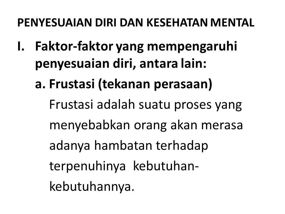 PENYESUAIAN DIRI DAN KESEHATAN MENTAL I.Faktor-faktor yang mempengaruhi penyesuaian diri, antara lain: a. Frustasi (tekanan perasaan) Frustasi adalah