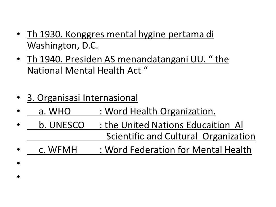 "Th 1930. Konggres mental hygine pertama di Washington, D.C. Th 1940. Presiden AS menandatangani UU. "" the National Mental Health Act "" 3. Organisasi I"