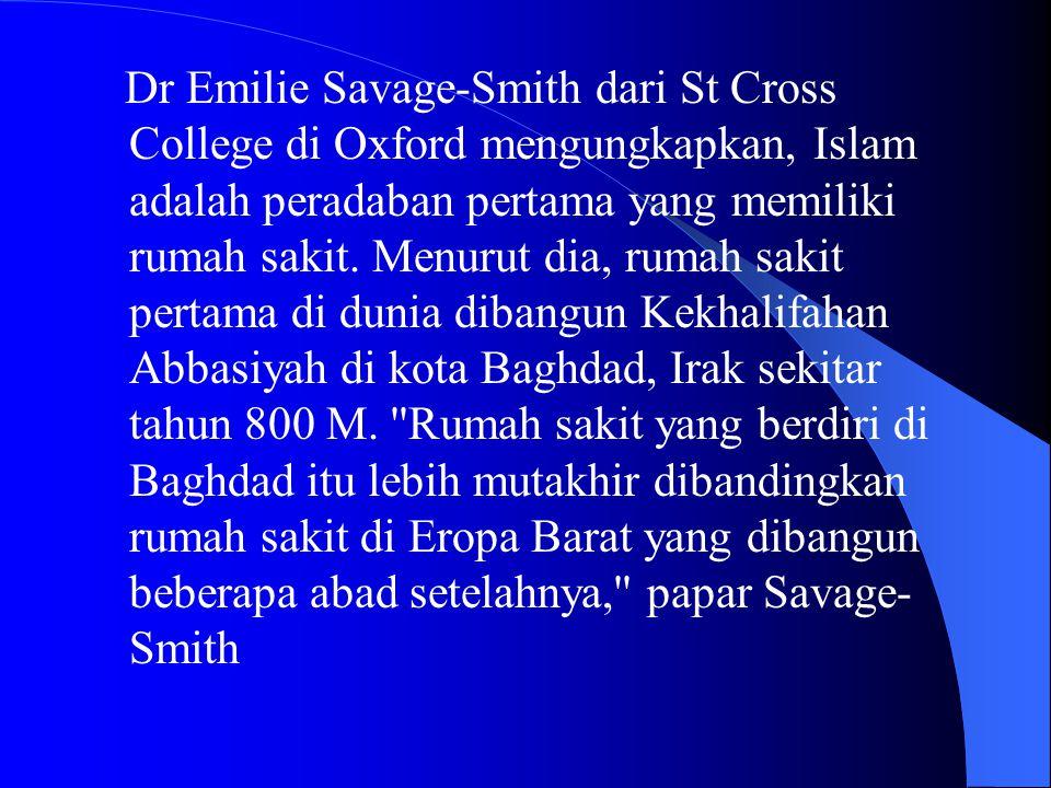 Dr Emilie Savage-Smith dari St Cross College di Oxford mengungkapkan, Islam adalah peradaban pertama yang memiliki rumah sakit.