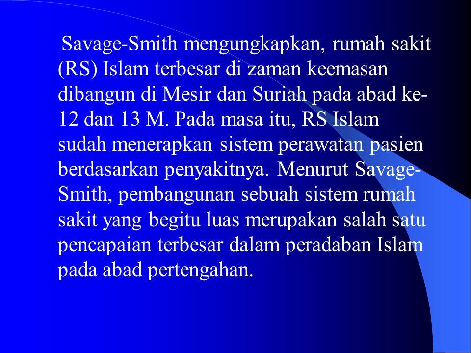 Savage-Smith mengungkapkan, rumah sakit (RS) Islam terbesar di zaman keemasan dibangun di Mesir dan Suriah pada abad ke- 12 dan 13 M. Pada masa itu, R