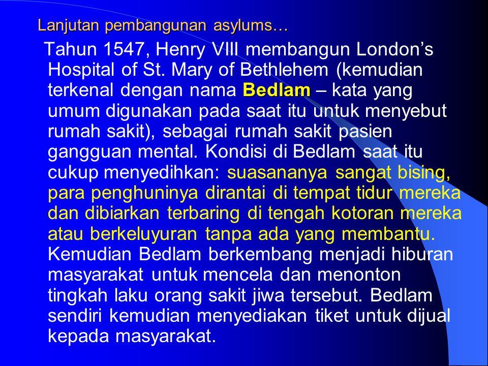 Lanjutan pembangunan asylums… Bedlam Tahun 1547, Henry VIII membangun London's Hospital of St. Mary of Bethlehem (kemudian terkenal dengan nama Bedlam