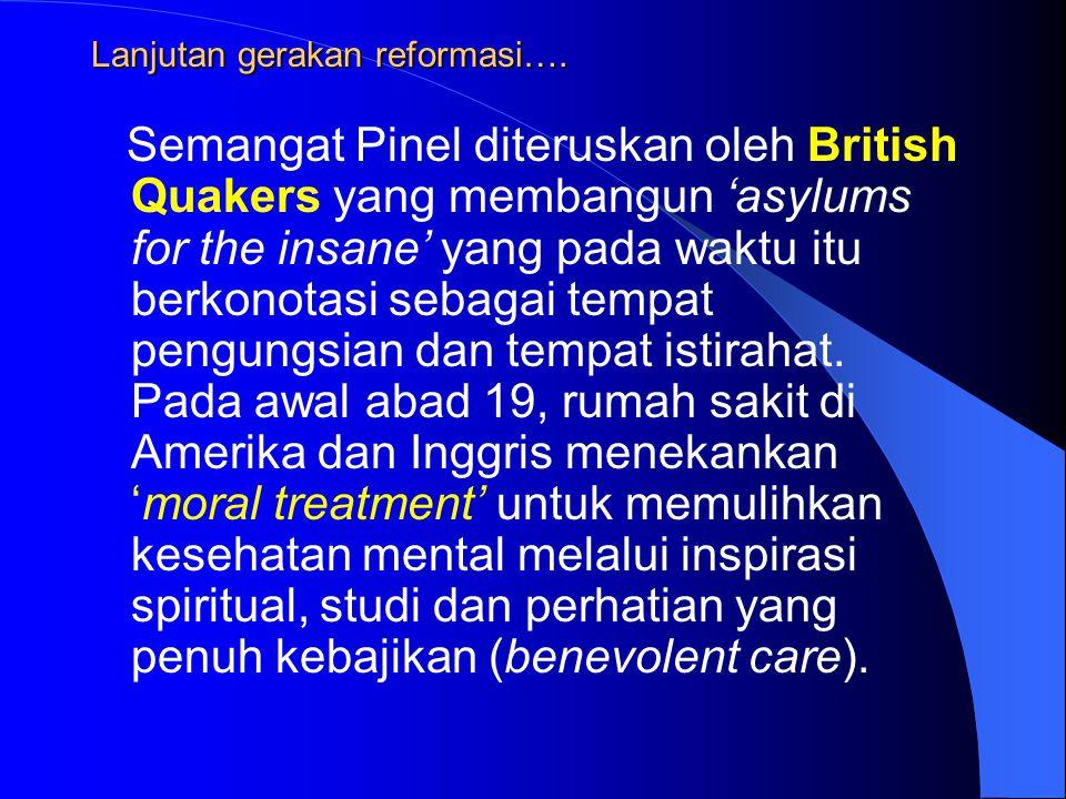 Lanjutan gerakan reformasi…. Semangat Pinel diteruskan oleh British Quakers yang membangun 'asylums for the insane' yang pada waktu itu berkonotasi se