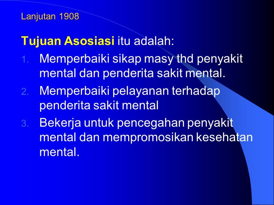 Lanjutan 1908 Tujuan Asosiasi itu adalah: 1. Memperbaiki sikap masy thd penyakit mental dan penderita sakit mental. 2. Memperbaiki pelayanan terhadap