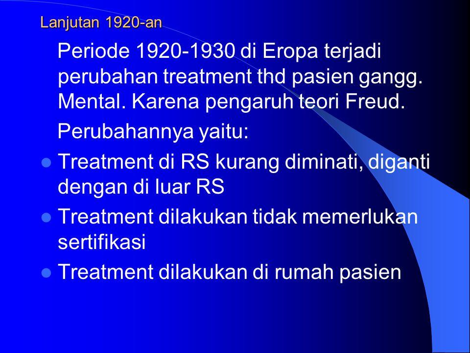Lanjutan 1920-an Periode 1920-1930 di Eropa terjadi perubahan treatment thd pasien gangg. Mental. Karena pengaruh teori Freud. Perubahannya yaitu: Tre