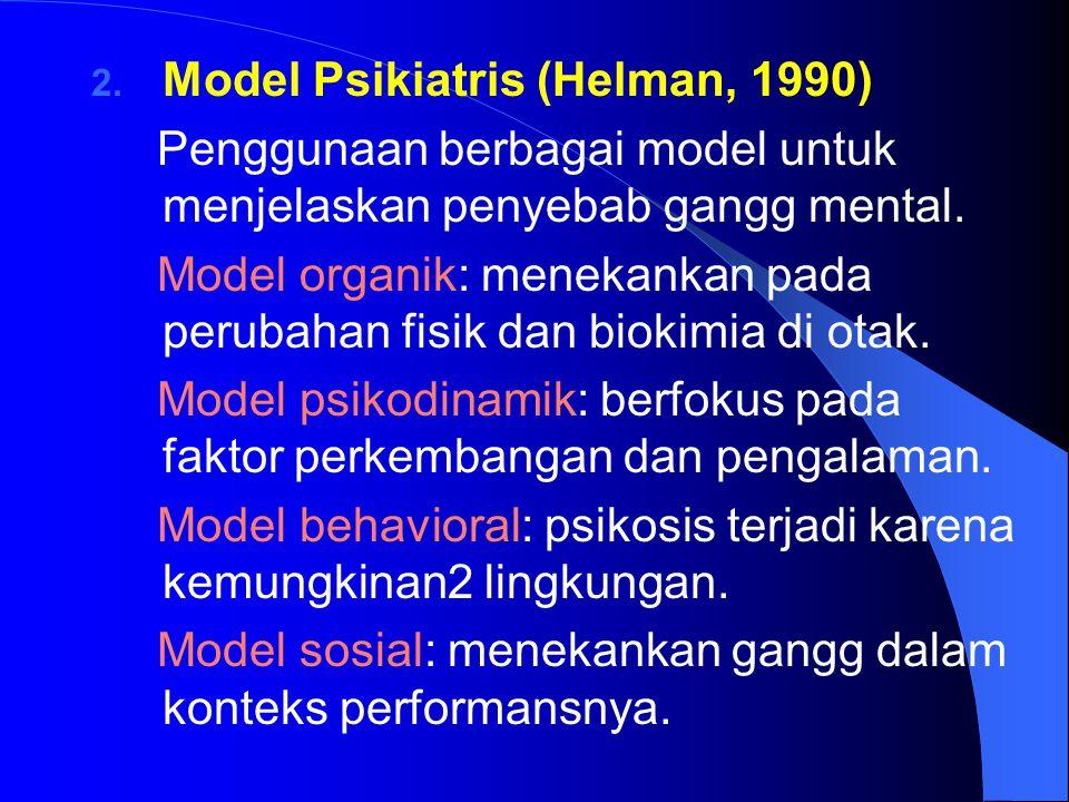 2. Model Psikiatris (Helman, 1990) Penggunaan berbagai model untuk menjelaskan penyebab gangg mental. Model organik: menekankan pada perubahan fisik d