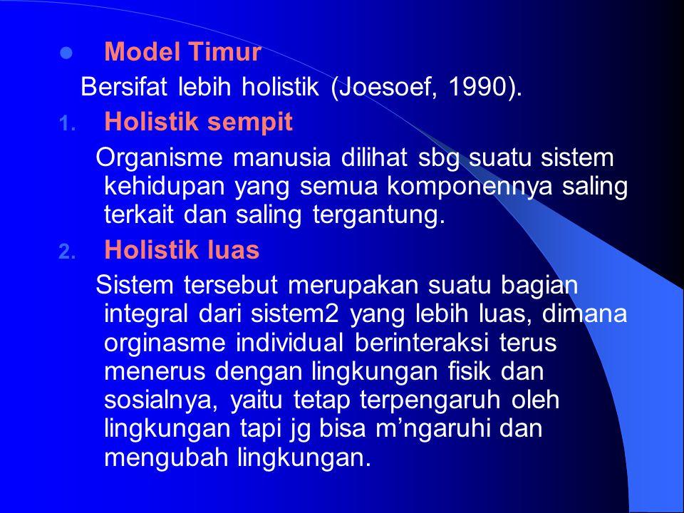 Model Timur Bersifat lebih holistik (Joesoef, 1990). 1. Holistik sempit Organisme manusia dilihat sbg suatu sistem kehidupan yang semua komponennya sa