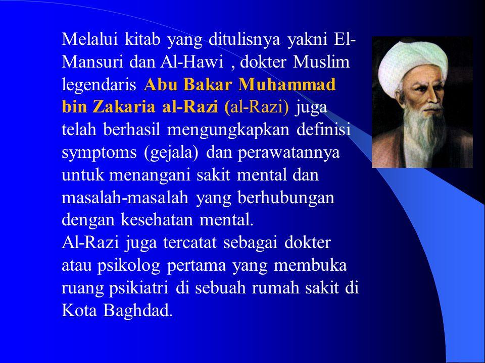 Melalui kitab yang ditulisnya yakni El- Mansuri dan Al-Hawi, dokter Muslim legendaris Abu Bakar Muhammad bin Zakaria al-Razi (al-Razi) juga telah berhasil mengungkapkan definisi symptoms (gejala) dan perawatannya untuk menangani sakit mental dan masalah-masalah yang berhubungan dengan kesehatan mental.