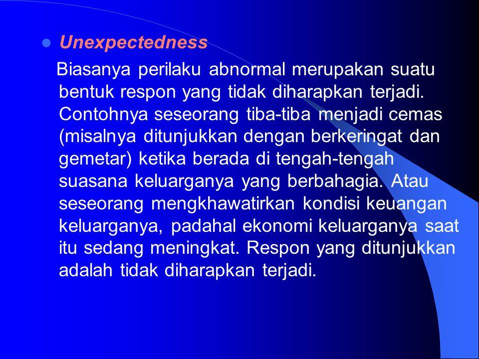 Unexpectedness Biasanya perilaku abnormal merupakan suatu bentuk respon yang tidak diharapkan terjadi. Contohnya seseorang tiba-tiba menjadi cemas (mi