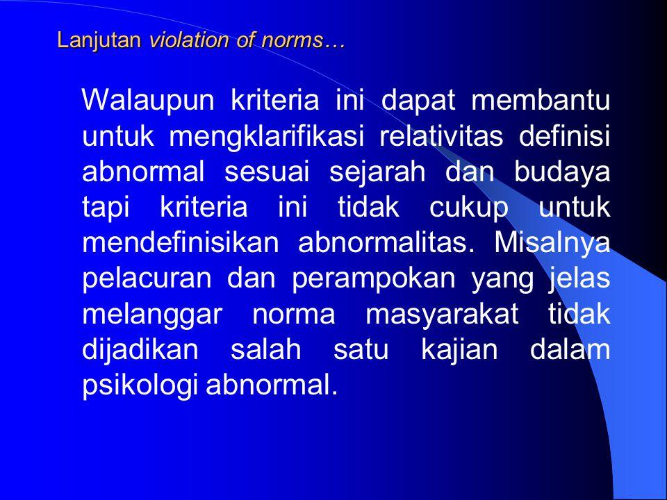 Lanjutan violation of norms… Walaupun kriteria ini dapat membantu untuk mengklarifikasi relativitas definisi abnormal sesuai sejarah dan budaya tapi kriteria ini tidak cukup untuk mendefinisikan abnormalitas.