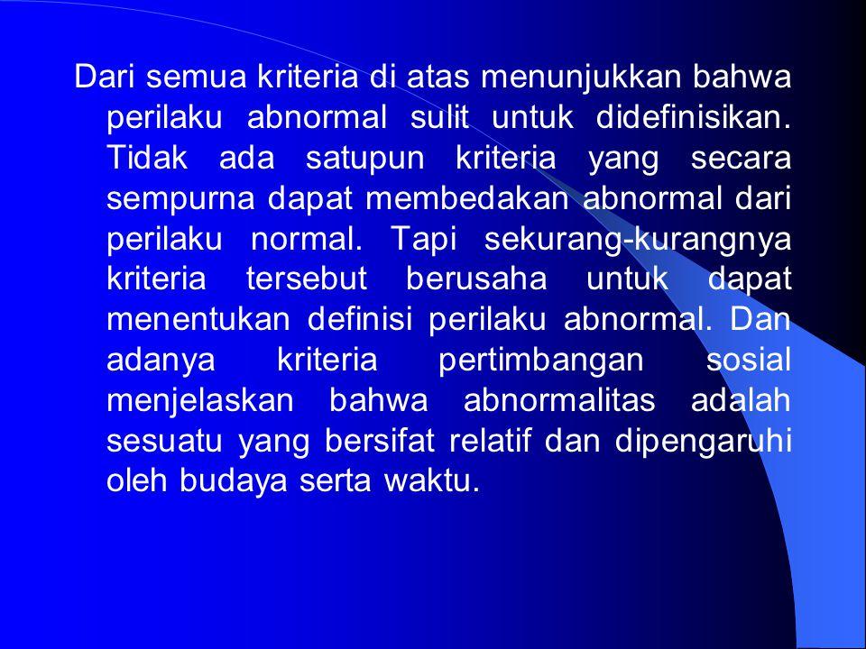 Dari semua kriteria di atas menunjukkan bahwa perilaku abnormal sulit untuk didefinisikan. Tidak ada satupun kriteria yang secara sempurna dapat membe