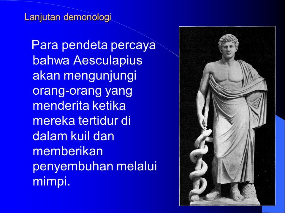 Lanjutan demonologi Para pendeta percaya bahwa Aesculapius akan mengunjungi orang-orang yang menderita ketika mereka tertidur di dalam kuil dan memberikan penyembuhan melalui mimpi.