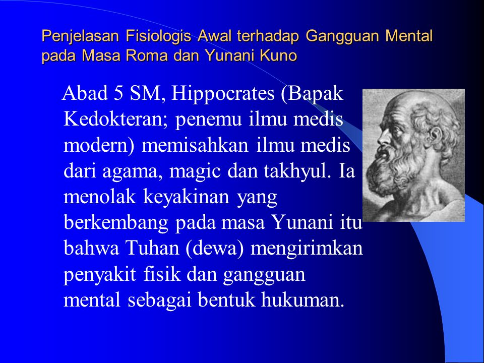 Penjelasan Fisiologis Awal terhadap Gangguan Mental pada Masa Roma dan Yunani Kuno Abad 5 SM, Hippocrates (Bapak Kedokteran; penemu ilmu medis modern) memisahkan ilmu medis dari agama, magic dan takhyul.