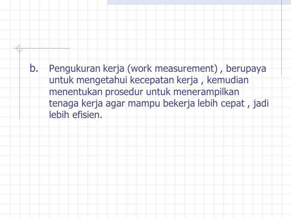 b. Pengukuran kerja (work measurement), berupaya untuk mengetahui kecepatan kerja, kemudian menentukan prosedur untuk menerampilkan tenaga kerja agar
