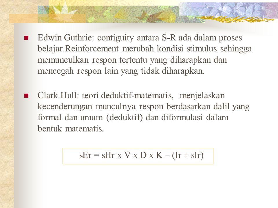 Edwin Guthrie: contiguity antara S-R ada dalam proses belajar.Reinforcement merubah kondisi stimulus sehingga memunculkan respon tertentu yang diharap