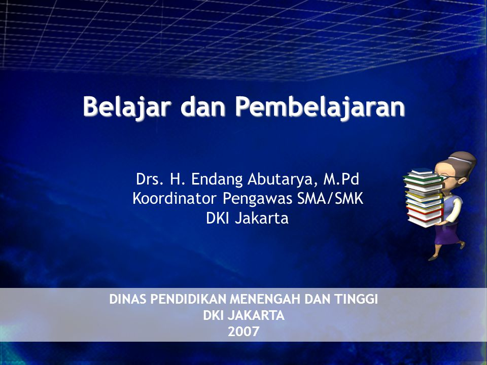 Belajar dan Pembelajaran DINAS PENDIDIKAN MENENGAH DAN TINGGI DKI JAKARTA 2007 Drs.