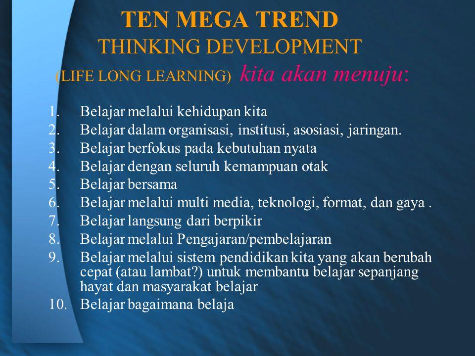 TEN MEGA TREND THINKING DEVELOPMENT (LIFE LONG LEARNING) kita akan menuju: 1.Belajar melalui kehidupan kita 2.Belajar dalam organisasi, institusi, asosiasi, jaringan.