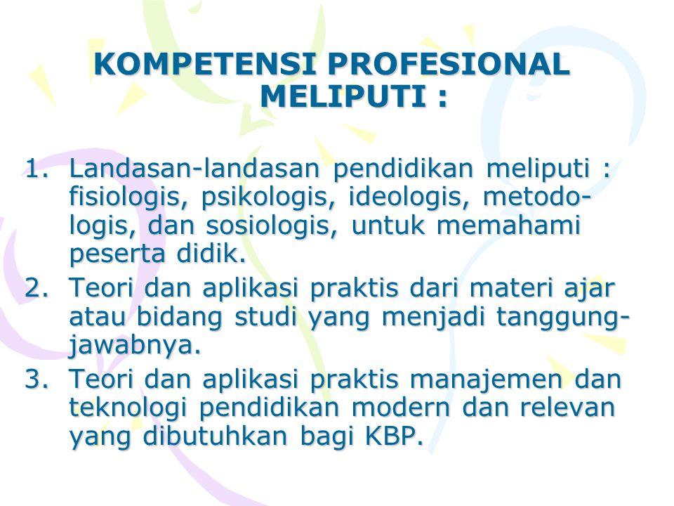 KOMPETENSI PROFESIONAL MELIPUTI : 1.Landasan-landasan pendidikan meliputi : fisiologis, psikologis, ideologis, metodo- logis, dan sosiologis, untuk me