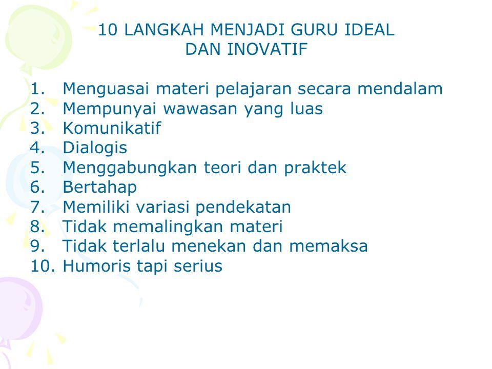10 LANGKAH MENJADI GURU IDEAL DAN INOVATIF 1.Menguasai materi pelajaran secara mendalam 2.Mempunyai wawasan yang luas 3.Komunikatif 4.Dialogis 5.Mengg