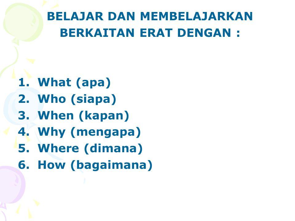 BELAJAR DAN MEMBELAJARKAN BERKAITAN ERAT DENGAN : 1.What (apa) 2.Who (siapa) 3.When (kapan) 4.Why (mengapa) 5.Where (dimana) 6.How (bagaimana)
