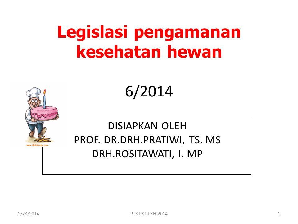Legislasi pengamanan kesehatan hewan 6/2014 DISIAPKAN OLEH PROF. DR.DRH.PRATIWI, TS. MS DRH.ROSITAWATI, I. MP 2/23/2014PTS-RST-PKH-20141