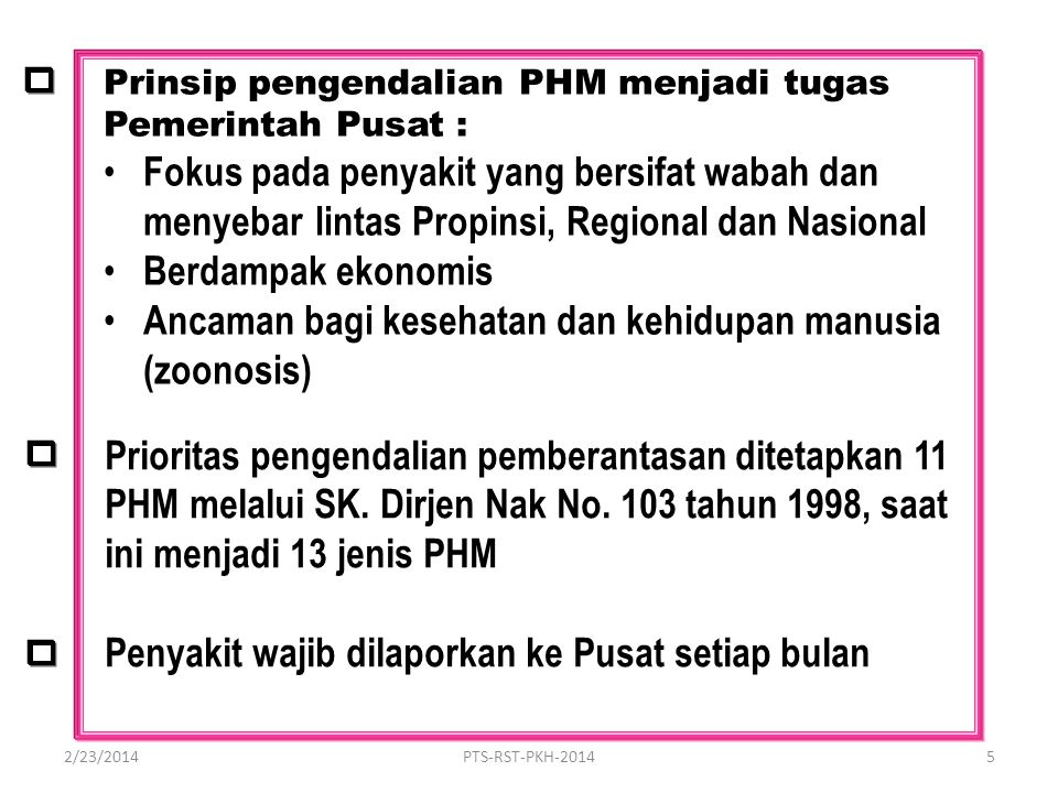Prinsip pengendalian PHM menjadi tugas Pemerintah Pusat : Fokus pada penyakit yang bersifat wabah dan menyebarlintas Propinsi, Regional dan Nasional Berdampak ekonomis Ancaman bagi kesehatan dan kehidupan manusia (zoonosis) Prioritas pengendalian pemberantasan ditetapkan 11 PHM melalui SK.