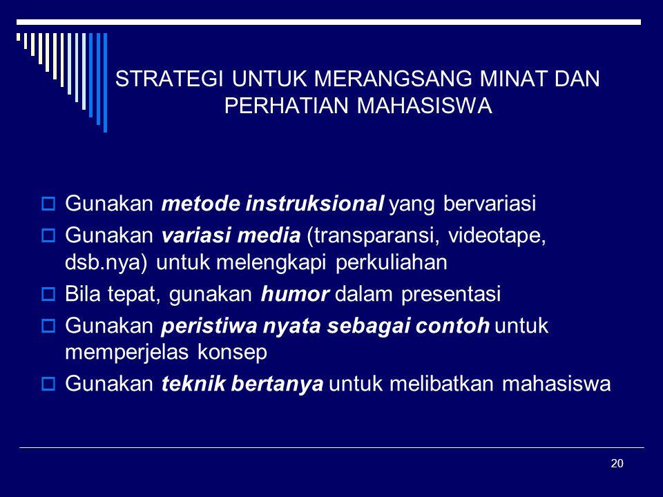 20 STRATEGI UNTUK MERANGSANG MINAT DAN PERHATIAN MAHASISWA  Gunakan metode instruksional yang bervariasi  Gunakan variasi media (transparansi, video