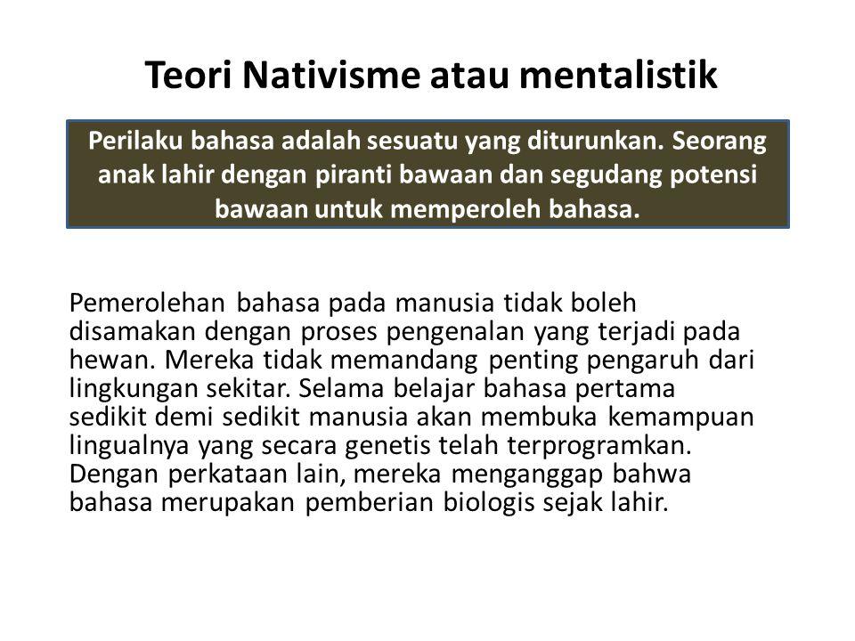 Teori Nativisme atau mentalistik Pemerolehan bahasa pada manusia tidak boleh disamakan dengan proses pengenalan yang terjadi pada hewan.
