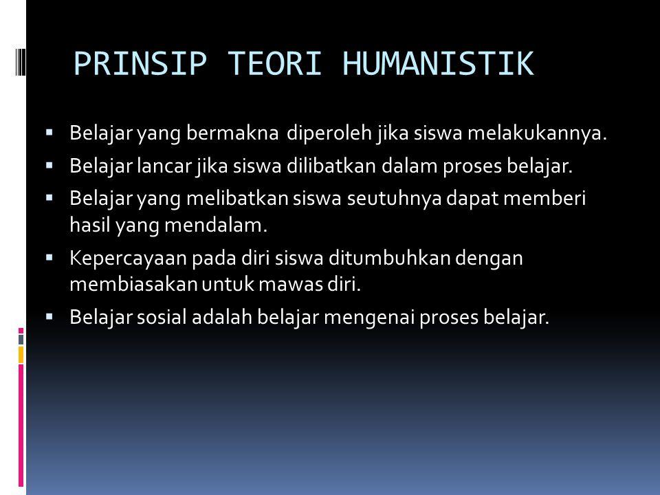 PRINSIP TEORI HUMANISTIK  Belajar yang bermakna diperoleh jika siswa melakukannya.