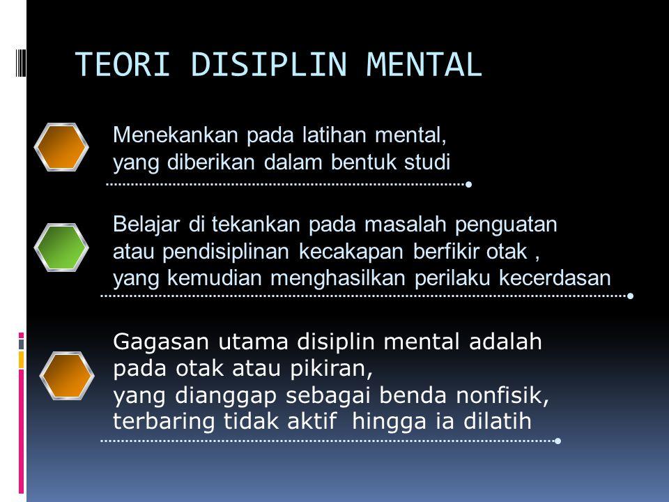 TEORI DISIPLIN MENTAL 1 2 3 4Menekankan pada latihan mental, yang diberikan dalam bentuk studi Gagasan utama disiplin mental adalah pada otak atau pikiran, yang dianggap sebagai benda nonfisik, terbaring tidak aktif hingga ia dilatih Belajar di tekankan pada masalah penguatan atau pendisiplinan kecakapan berfikir otak, yang kemudian menghasilkan perilaku kecerdasan