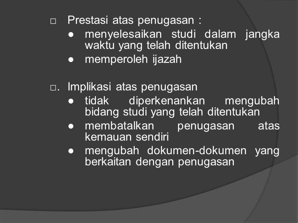 □ Prestasi atas penugasan : ●menyelesaikan studi dalam jangka waktu yang telah ditentukan ●memperoleh ijazah □.Implikasi atas penugasan ●tidak diperkenankan mengubah bidang studi yang telah ditentukan ●membatalkan penugasan atas kemauan sendiri ●mengubah dokumen-dokumen yang berkaitan dengan penugasan