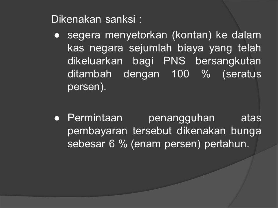 Dikenakan sanksi : ●segera menyetorkan (kontan) ke dalam kas negara sejumlah biaya yang telah dikeluarkan bagi PNS bersangkutan ditambah dengan 100 % (seratus persen).