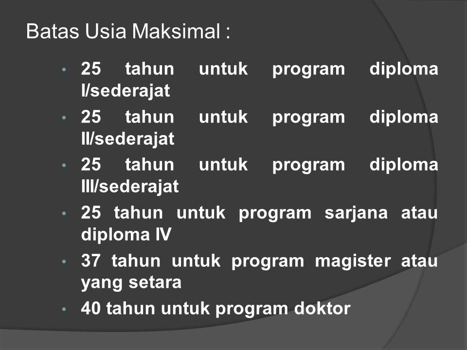 Batas Usia Maksimal : 25 tahun untuk program diploma I/sederajat 25 tahun untuk program diploma II/sederajat 25 tahun untuk program diploma III/sederajat 25 tahun untuk program sarjana atau diploma IV 37 tahun untuk program magister atau yang setara 40 tahun untuk program doktor