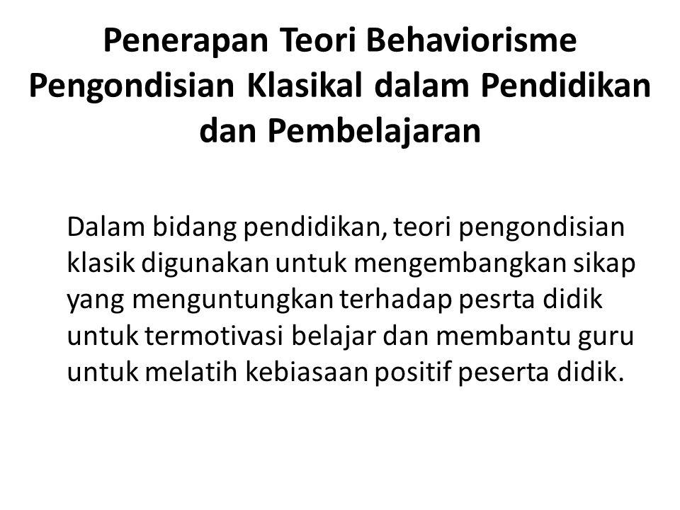 Penerapan Teori Behaviorisme Pengondisian Klasikal dalam Pendidikan dan Pembelajaran Dalam bidang pendidikan, teori pengondisian klasik digunakan untu